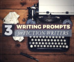 3 Writing Prompts for Fiction Writers